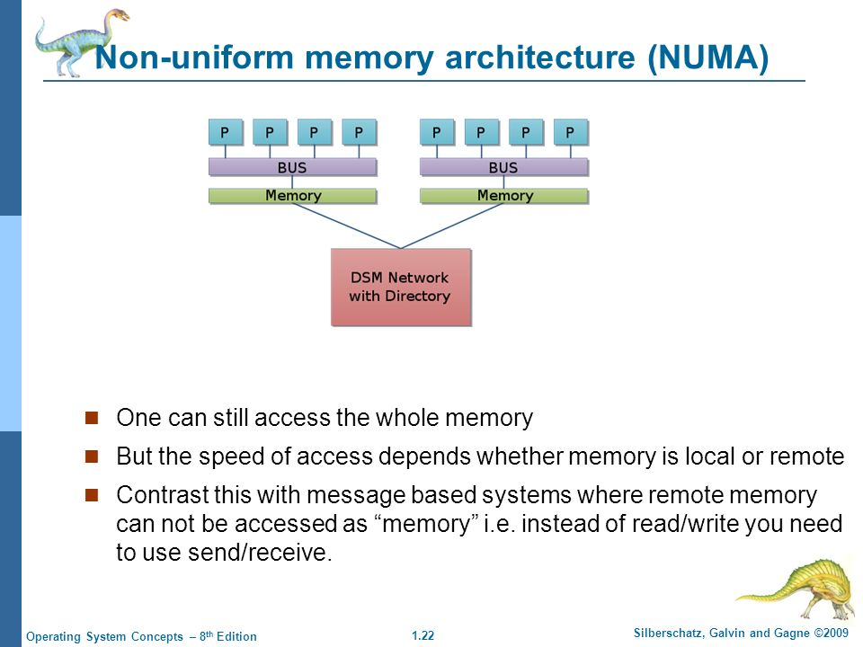 1.22 Silberschatz, Galvin and Gagne ©2009 Operating System Concepts – 8 th Edition Non-uniform memory architecture (NUMA) One can still access the whole memory But the speed of access depends whether memory is local or remote Contrast this with message based systems where remote memory can not be accessed as memory i.e.