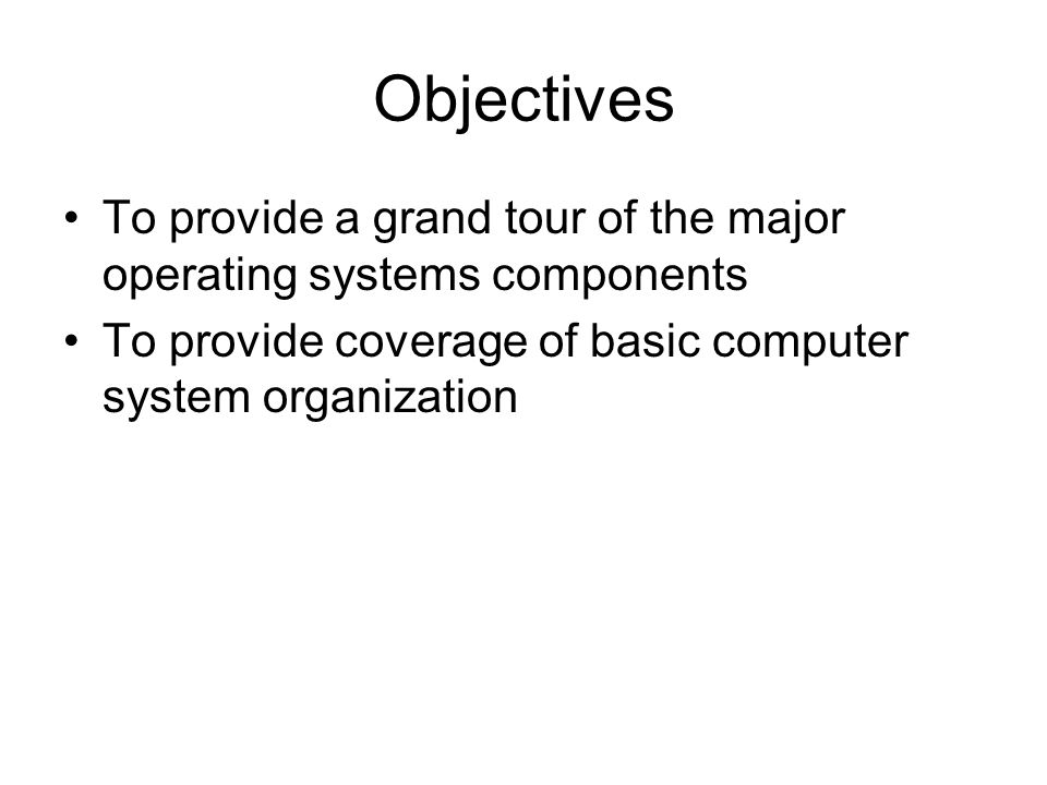 Objectives To provide a grand tour of the major operating systems components To provide coverage of basic computer system organization
