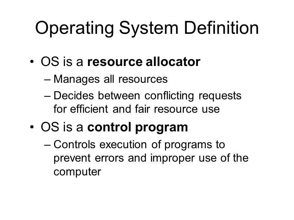Operating System Definition OS is a resource allocator –Manages all resources –Decides between conflicting requests for efficient and fair resource use OS is a control program –Controls execution of programs to prevent errors and improper use of the computer