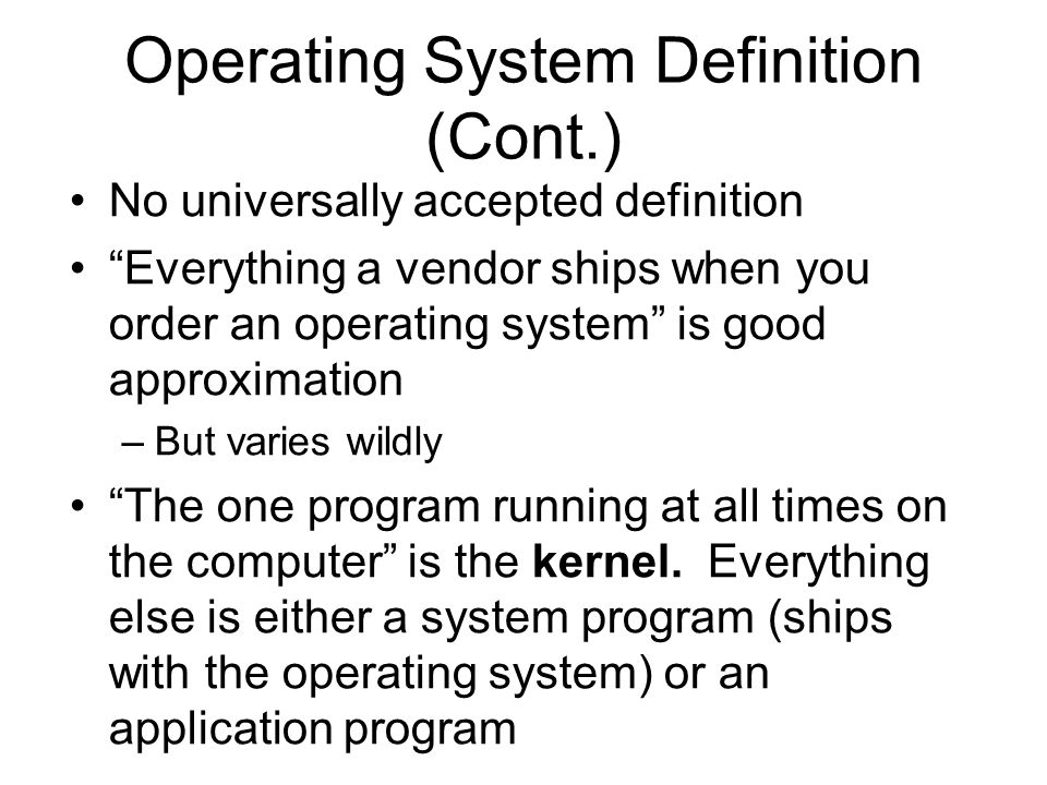 Operating System Definition (Cont.) No universally accepted definition Everything a vendor ships when you order an operating system is good approximation –But varies wildly The one program running at all times on the computer is the kernel.