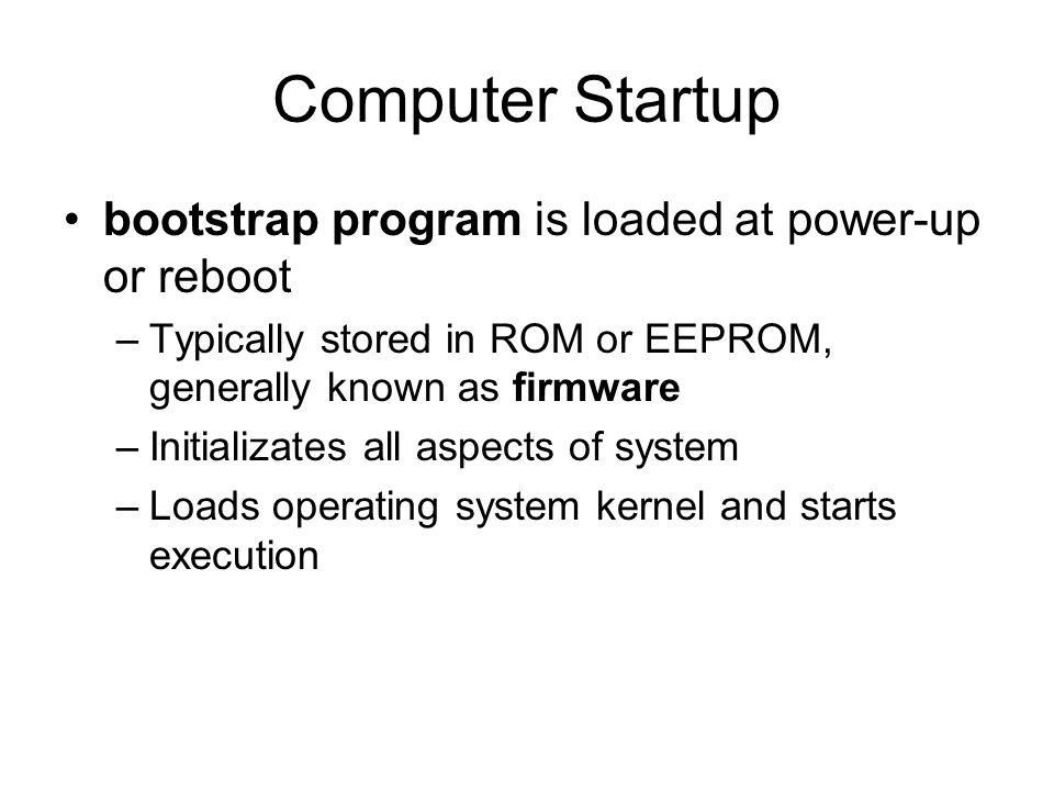 Computer Startup bootstrap program is loaded at power-up or reboot –Typically stored in ROM or EEPROM, generally known as firmware –Initializates all aspects of system –Loads operating system kernel and starts execution