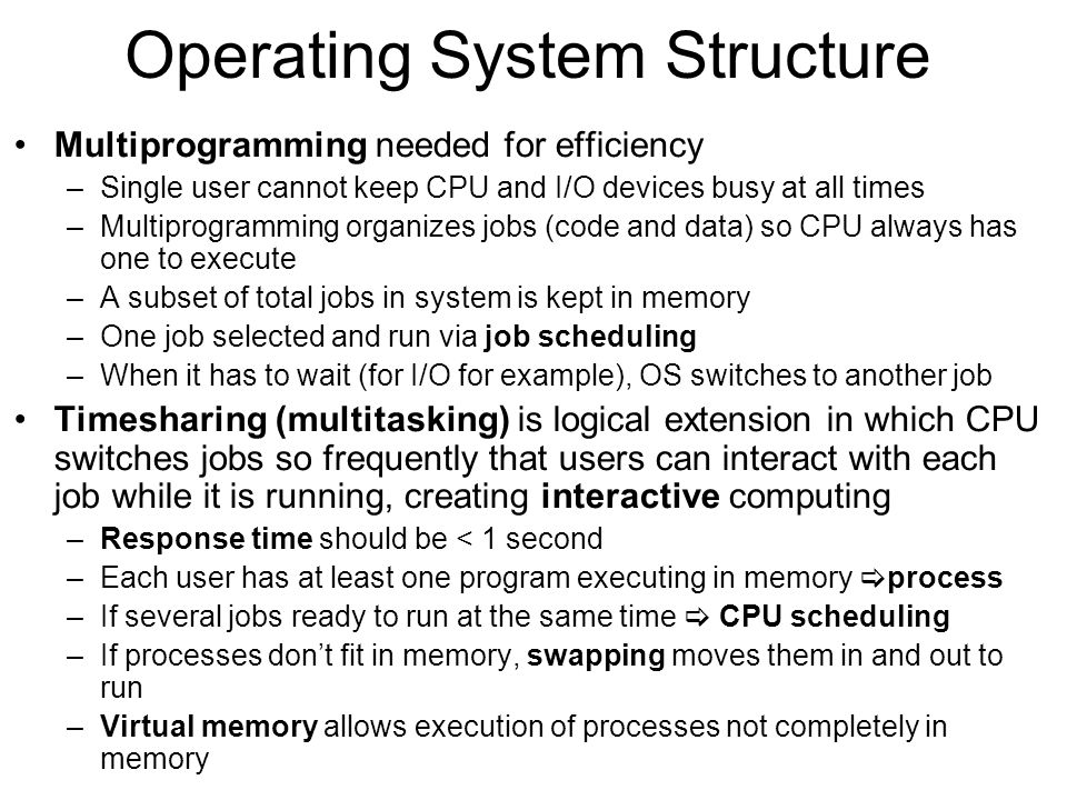 Operating System Structure Multiprogramming needed for efficiency –Single user cannot keep CPU and I/O devices busy at all times –Multiprogramming organizes jobs (code and data) so CPU always has one to execute –A subset of total jobs in system is kept in memory –One job selected and run via job scheduling –When it has to wait (for I/O for example), OS switches to another job Timesharing (multitasking) is logical extension in which CPU switches jobs so frequently that users can interact with each job while it is running, creating interactive computing –Response time should be < 1 second –Each user has at least one program executing in memory  process –If several jobs ready to run at the same time  CPU scheduling –If processes don't fit in memory, swapping moves them in and out to run –Virtual memory allows execution of processes not completely in memory