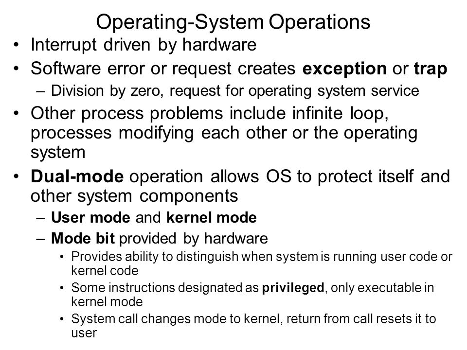Operating-System Operations Interrupt driven by hardware Software error or request creates exception or trap –Division by zero, request for operating system service Other process problems include infinite loop, processes modifying each other or the operating system Dual-mode operation allows OS to protect itself and other system components –User mode and kernel mode –Mode bit provided by hardware Provides ability to distinguish when system is running user code or kernel code Some instructions designated as privileged, only executable in kernel mode System call changes mode to kernel, return from call resets it to user
