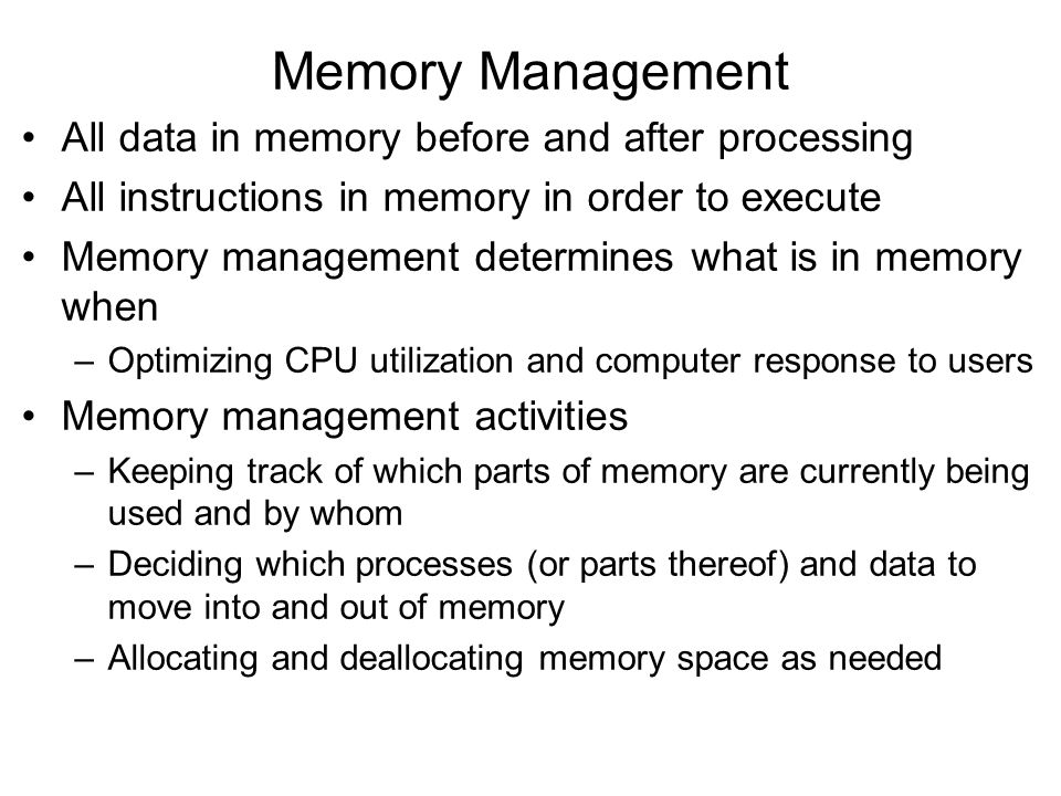 Memory Management All data in memory before and after processing All instructions in memory in order to execute Memory management determines what is in memory when –Optimizing CPU utilization and computer response to users Memory management activities –Keeping track of which parts of memory are currently being used and by whom –Deciding which processes (or parts thereof) and data to move into and out of memory –Allocating and deallocating memory space as needed