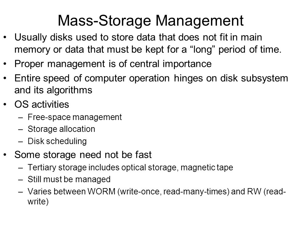 Mass-Storage Management Usually disks used to store data that does not fit in main memory or data that must be kept for a long period of time.