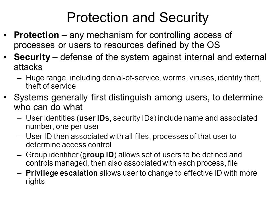 Protection and Security Protection – any mechanism for controlling access of processes or users to resources defined by the OS Security – defense of the system against internal and external attacks –Huge range, including denial-of-service, worms, viruses, identity theft, theft of service Systems generally first distinguish among users, to determine who can do what –User identities (user IDs, security IDs) include name and associated number, one per user –User ID then associated with all files, processes of that user to determine access control –Group identifier (group ID) allows set of users to be defined and controls managed, then also associated with each process, file –Privilege escalation allows user to change to effective ID with more rights