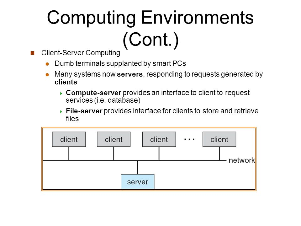 Computing Environments (Cont.) Client-Server Computing Dumb terminals supplanted by smart PCs Many systems now servers, responding to requests generated by clients  Compute-server provides an interface to client to request services (i.e.