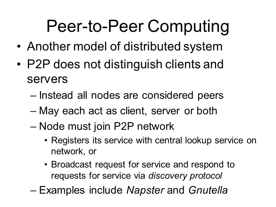 Peer-to-Peer Computing Another model of distributed system P2P does not distinguish clients and servers –Instead all nodes are considered peers –May each act as client, server or both –Node must join P2P network Registers its service with central lookup service on network, or Broadcast request for service and respond to requests for service via discovery protocol –Examples include Napster and Gnutella