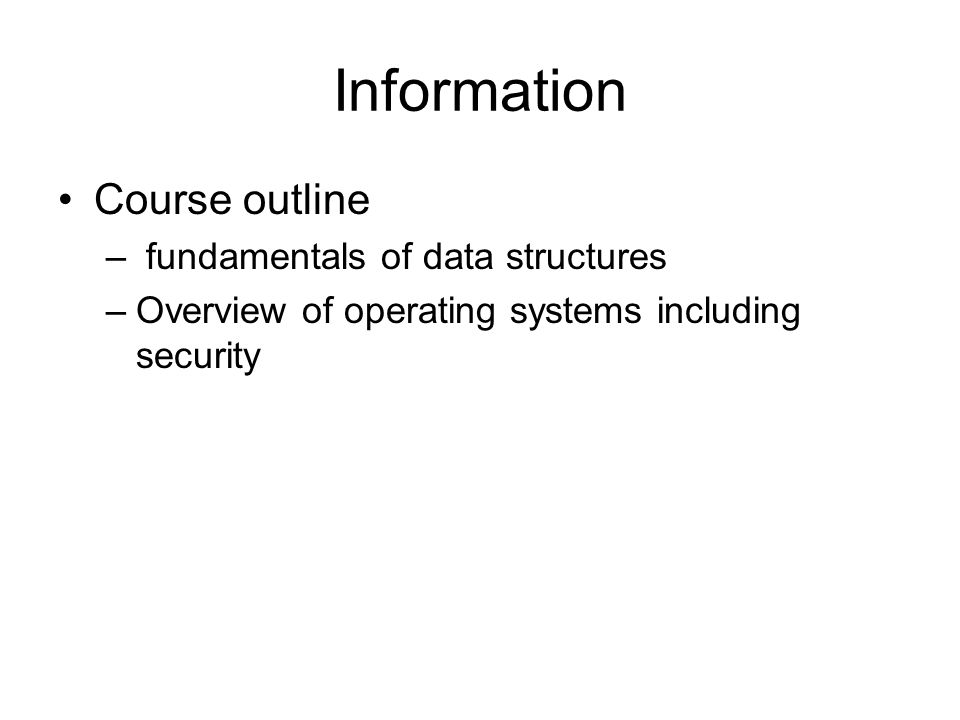 Information Course outline – fundamentals of data structures –Overview of operating systems including security