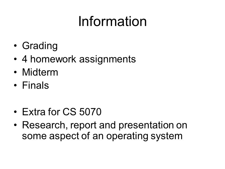 Information Grading 4 homework assignments Midterm Finals Extra for CS 5070 Research, report and presentation on some aspect of an operating system