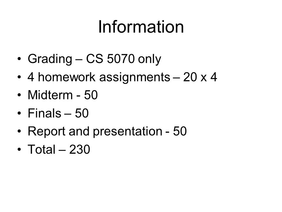 Information Grading – CS 5070 only 4 homework assignments – 20 x 4 Midterm - 50 Finals – 50 Report and presentation - 50 Total – 230