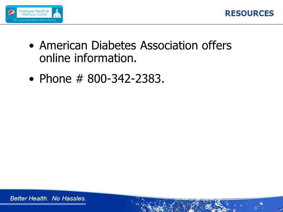 Better Health. No Hassles. RESOURCES American Diabetes Association offers online information.
