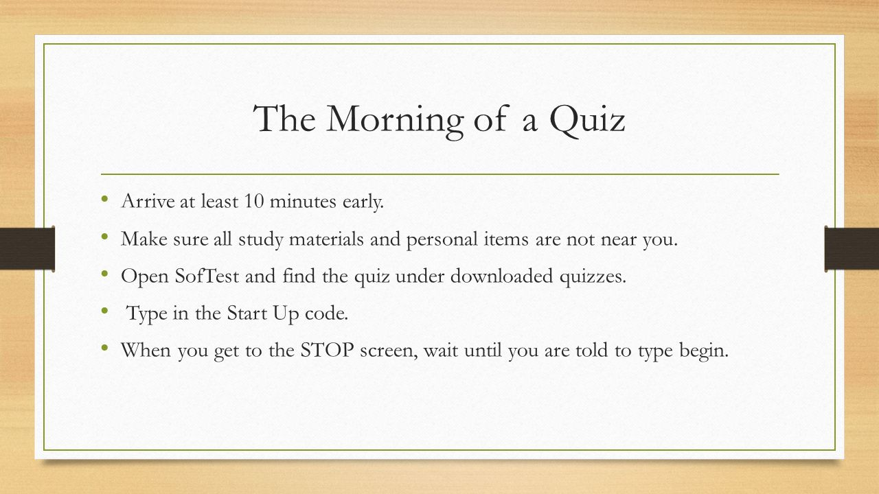The Morning of a Quiz Arrive at least 10 minutes early.