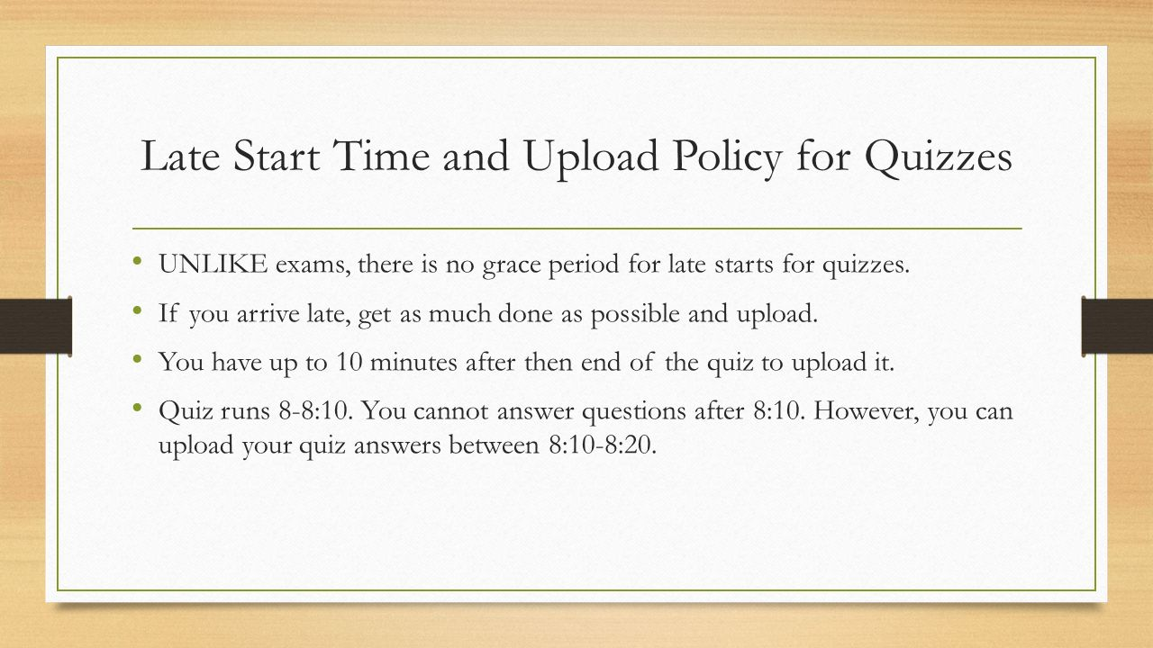 Late Start Time and Upload Policy for Quizzes UNLIKE exams, there is no grace period for late starts for quizzes.