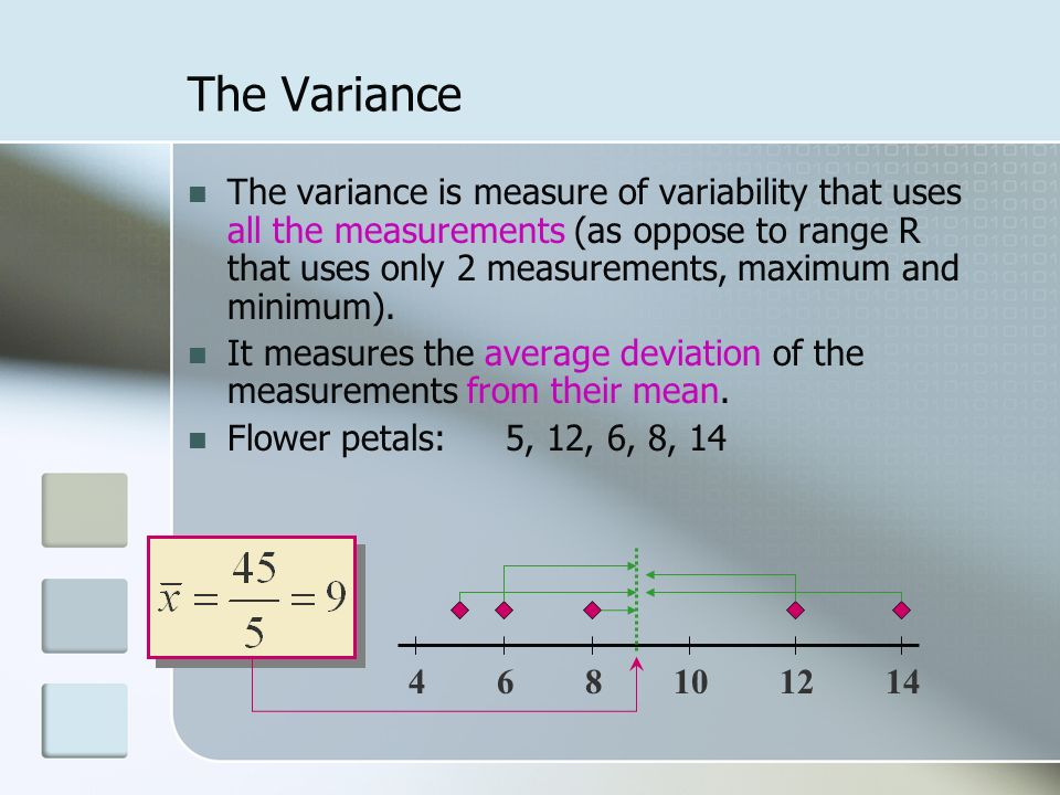The Variance The variance is measure of variability that uses all the measurements (as oppose to range R that uses only 2 measurements, maximum and minimum).