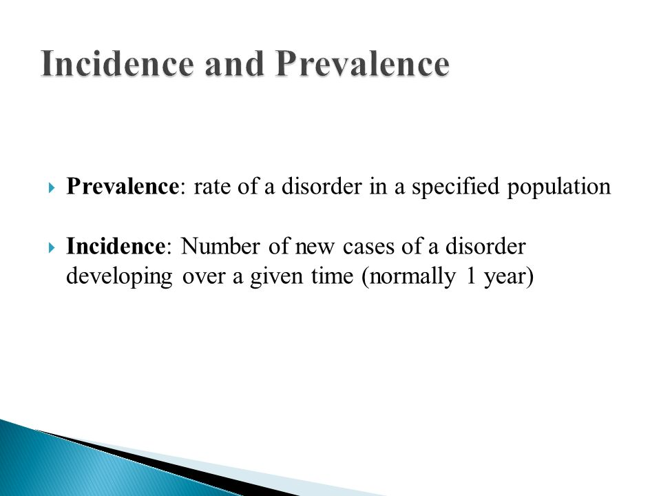  Prevalence: rate of a disorder in a specified population  Incidence: Number of new cases of a disorder developing over a given time (normally 1 year)