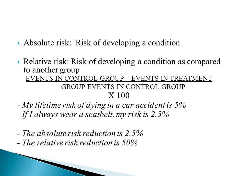  Absolute risk: Risk of developing a condition  Relative risk: Risk of developing a condition as compared to another group EVENTS IN CONTROL GROUP – EVENTS IN TREATMENT GROUP EVENTS IN CONTROL GROUP X My lifetime risk of dying in a car accident is 5% - If I always wear a seatbelt, my risk is 2.5% - The absolute risk reduction is 2.5% - The relative risk reduction is 50%