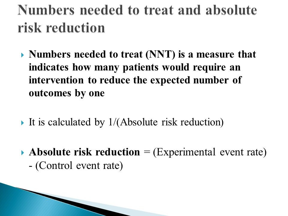  Numbers needed to treat (NNT) is a measure that indicates how many patients would require an intervention to reduce the expected number of outcomes by one  It is calculated by 1/(Absolute risk reduction)  Absolute risk reduction = (Experimental event rate) - (Control event rate)