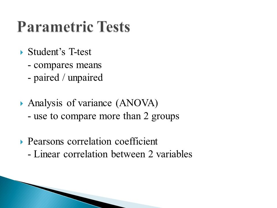  Student's T-test - compares means - paired / unpaired  Analysis of variance (ANOVA) - use to compare more than 2 groups  Pearsons correlation coefficient - Linear correlation between 2 variables