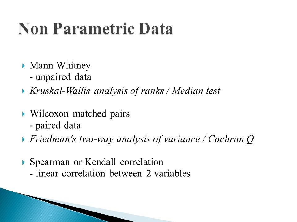  Mann Whitney - unpaired data  Kruskal-Wallis analysis of ranks / Median test  Wilcoxon matched pairs - paired data  Friedman s two-way analysis of variance / Cochran Q  Spearman or Kendall correlation - linear correlation between 2 variables