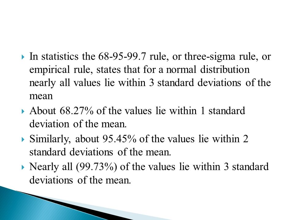  In statistics the rule, or three-sigma rule, or empirical rule, states that for a normal distribution nearly all values lie within 3 standard deviations of the mean  About 68.27% of the values lie within 1 standard deviation of the mean.