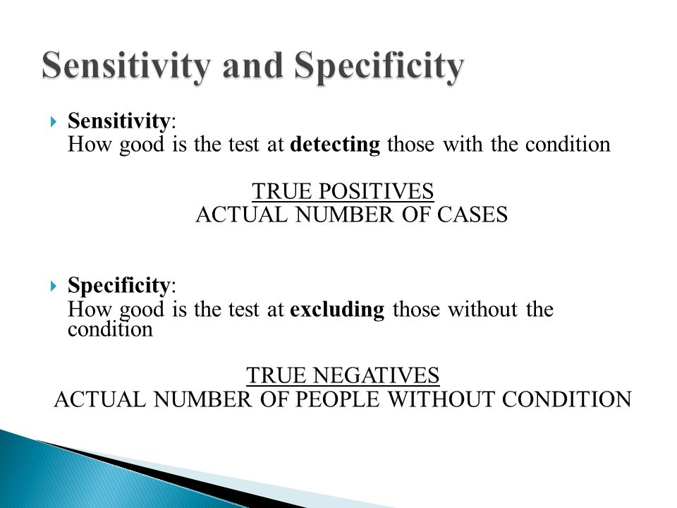  Sensitivity: How good is the test at detecting those with the condition TRUE POSITIVES ACTUAL NUMBER OF CASES  Specificity: How good is the test at excluding those without the condition TRUE NEGATIVES ACTUAL NUMBER OF PEOPLE WITHOUT CONDITION