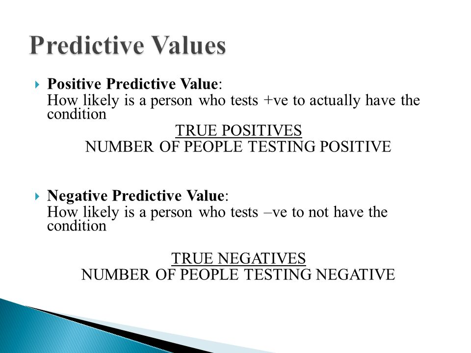  Positive Predictive Value: How likely is a person who tests +ve to actually have the condition TRUE POSITIVES NUMBER OF PEOPLE TESTING POSITIVE  Negative Predictive Value: How likely is a person who tests –ve to not have the condition TRUE NEGATIVES NUMBER OF PEOPLE TESTING NEGATIVE