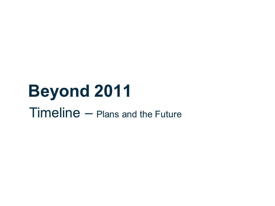 Beyond 2011 Timeline – Plans and the Future
