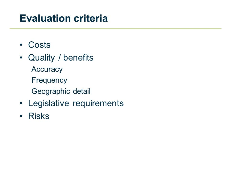 Evaluation criteria Costs Quality / benefits Accuracy Frequency Geographic detail Legislative requirements Risks