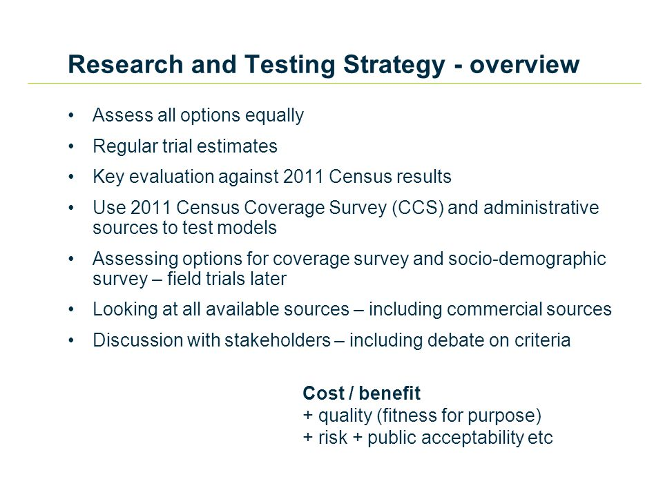 Assess all options equally Regular trial estimates Key evaluation against 2011 Census results Use 2011 Census Coverage Survey (CCS) and administrative sources to test models Assessing options for coverage survey and socio-demographic survey – field trials later Looking at all available sources – including commercial sources Discussion with stakeholders – including debate on criteria Cost / benefit + quality (fitness for purpose) + risk + public acceptability etc Research and Testing Strategy - overview