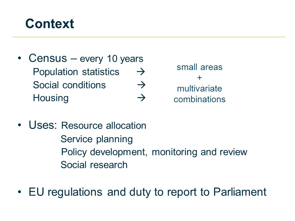 Context Census – every 10 years Population statistics  Social conditions  Housing  Uses: Resource allocation Service planning Policy development, monitoring and review Social research EU regulations and duty to report to Parliament small areas + multivariate combinations