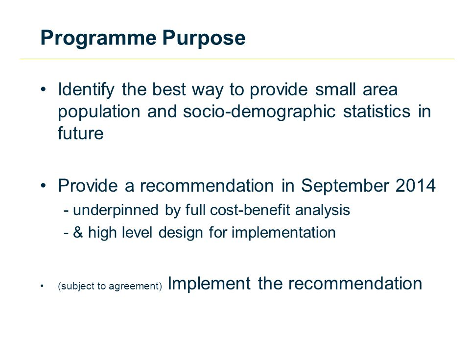 Programme Purpose Identify the best way to provide small area population and socio-demographic statistics in future Provide a recommendation in September underpinned by full cost-benefit analysis - & high level design for implementation (subject to agreement) Implement the recommendation