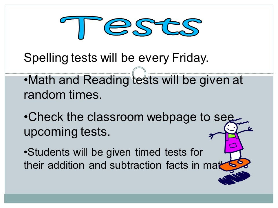 Spelling tests will be every Friday. Math and Reading tests will be given at random times.