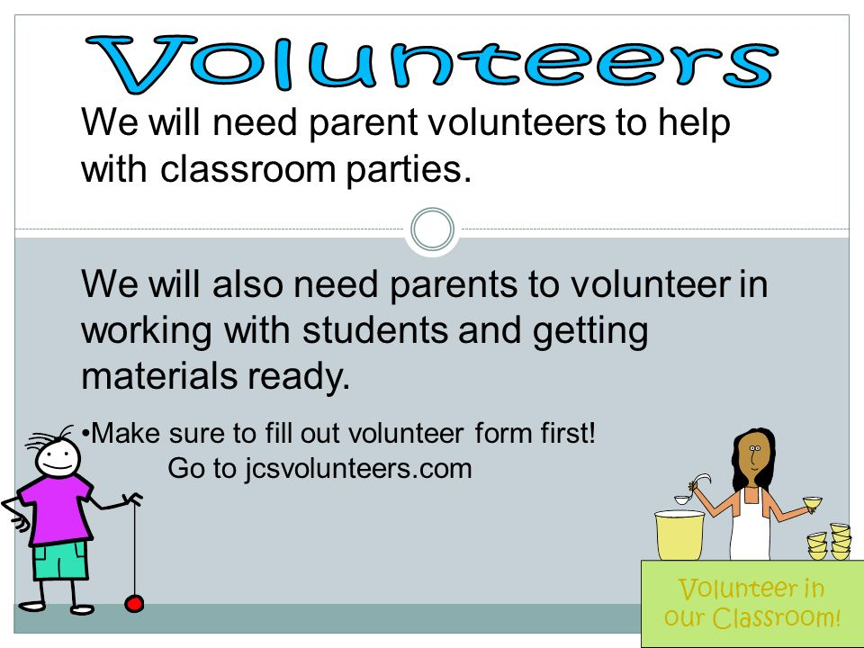 We will need parent volunteers to help with classroom parties.