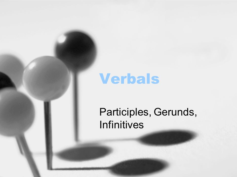 Verbals Participles, Gerunds, Infinitives