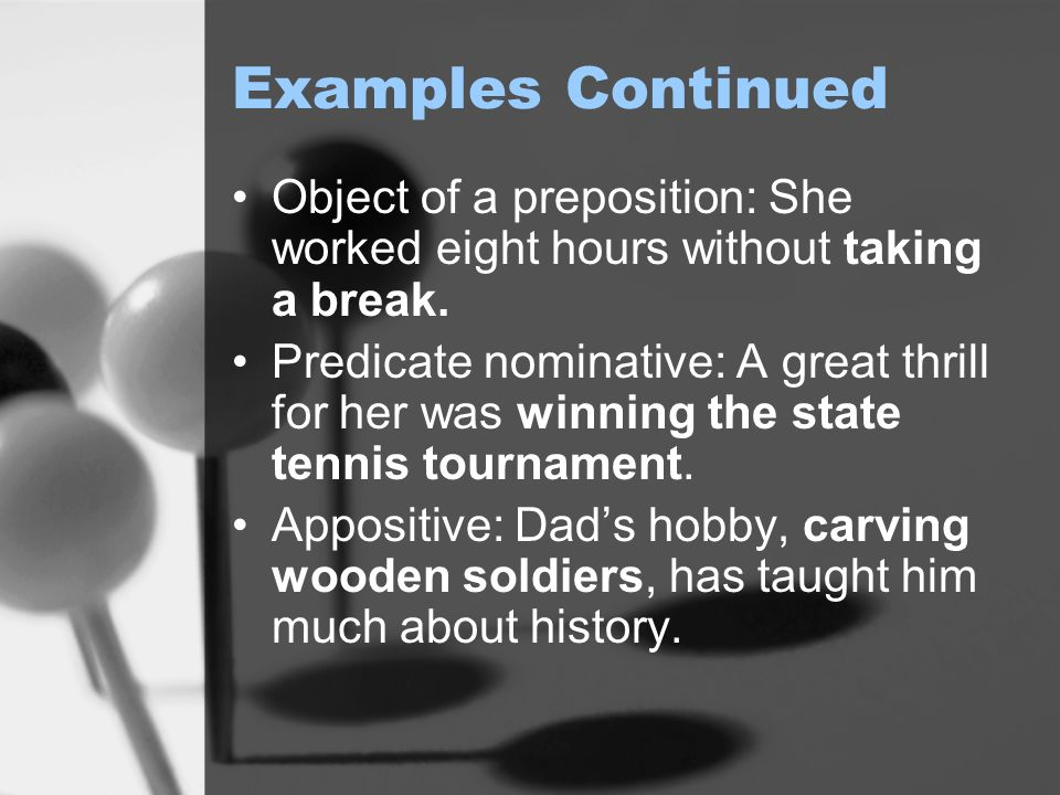 Examples Continued Object of a preposition: She worked eight hours without taking a break.