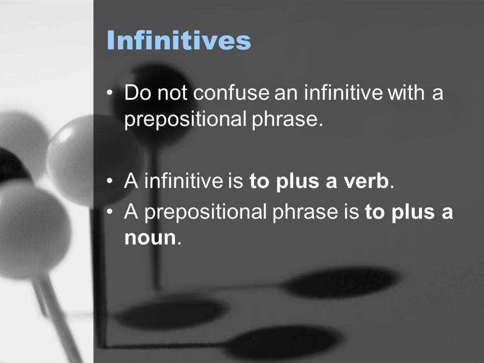 Infinitives Do not confuse an infinitive with a prepositional phrase.
