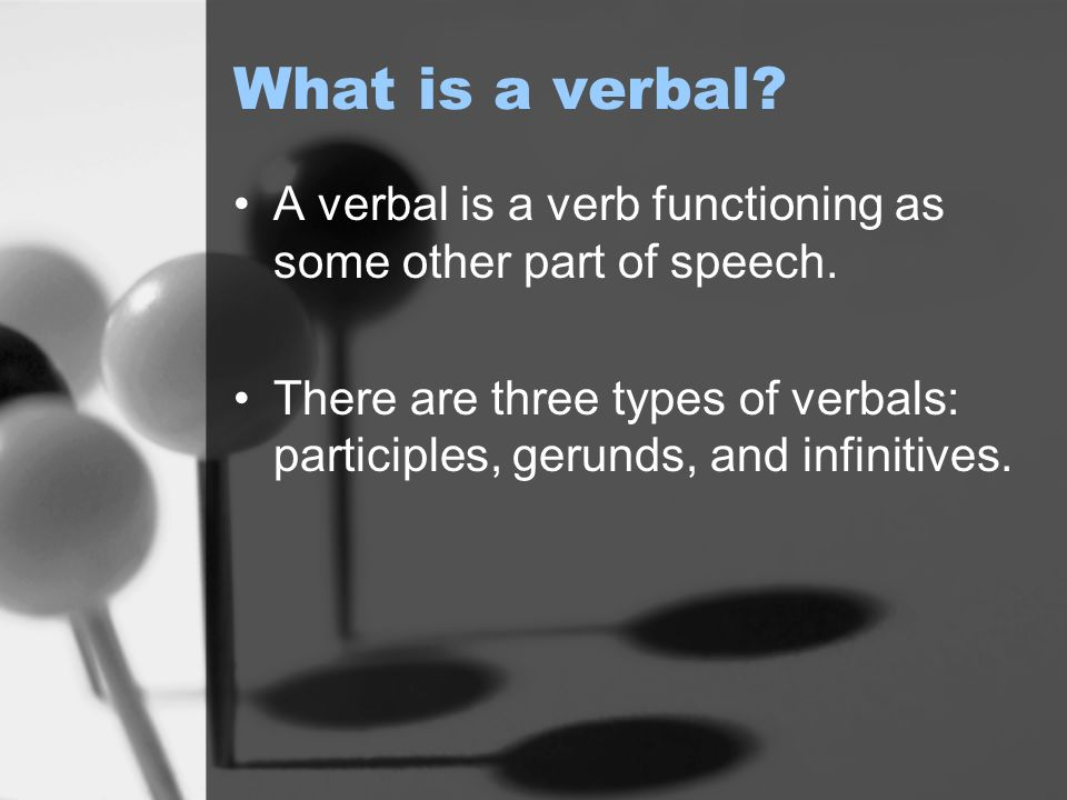 What is a verbal. A verbal is a verb functioning as some other part of speech.