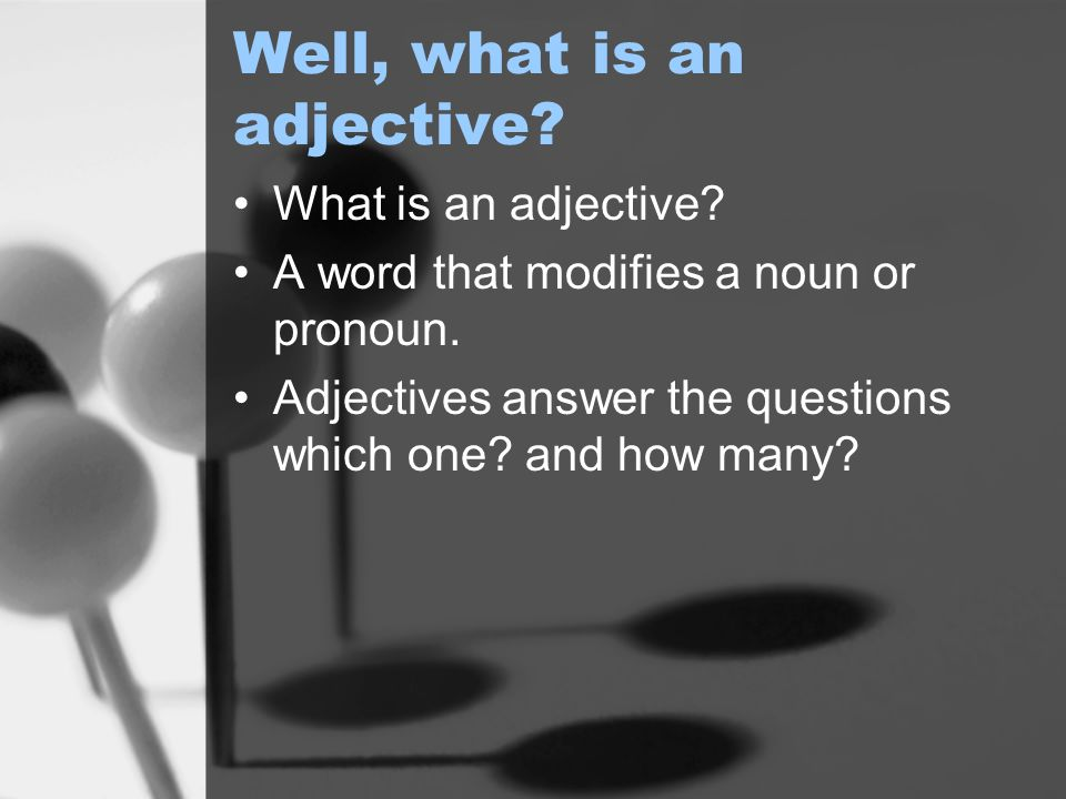 Well, what is an adjective. What is an adjective.