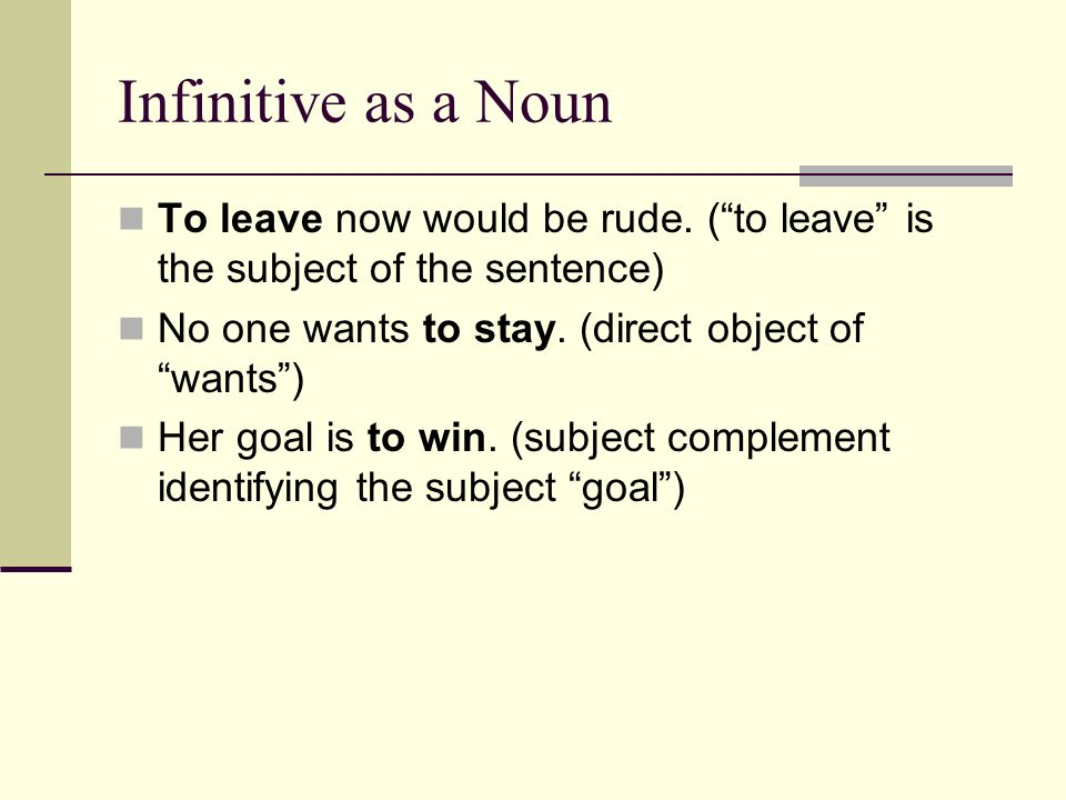 Infinitive as a Noun To leave now would be rude.