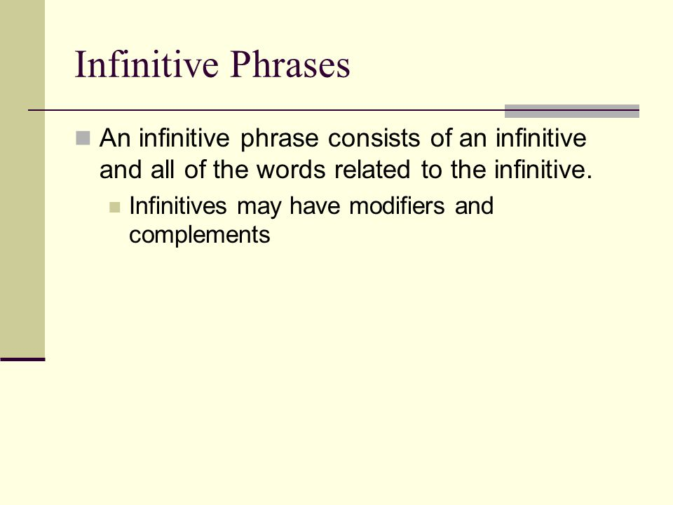 Infinitive Phrases An infinitive phrase consists of an infinitive and all of the words related to the infinitive.