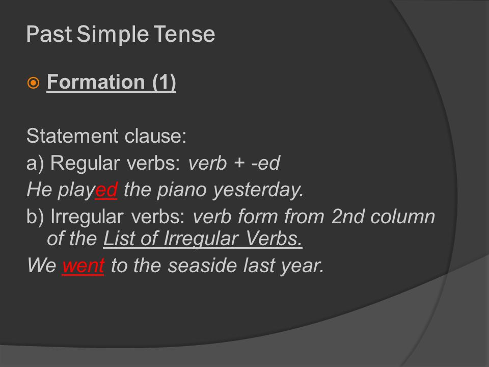 Past Simple Tense  Formation (1) Statement clause: a) Regular verbs: verb + -ed He played the piano yesterday.