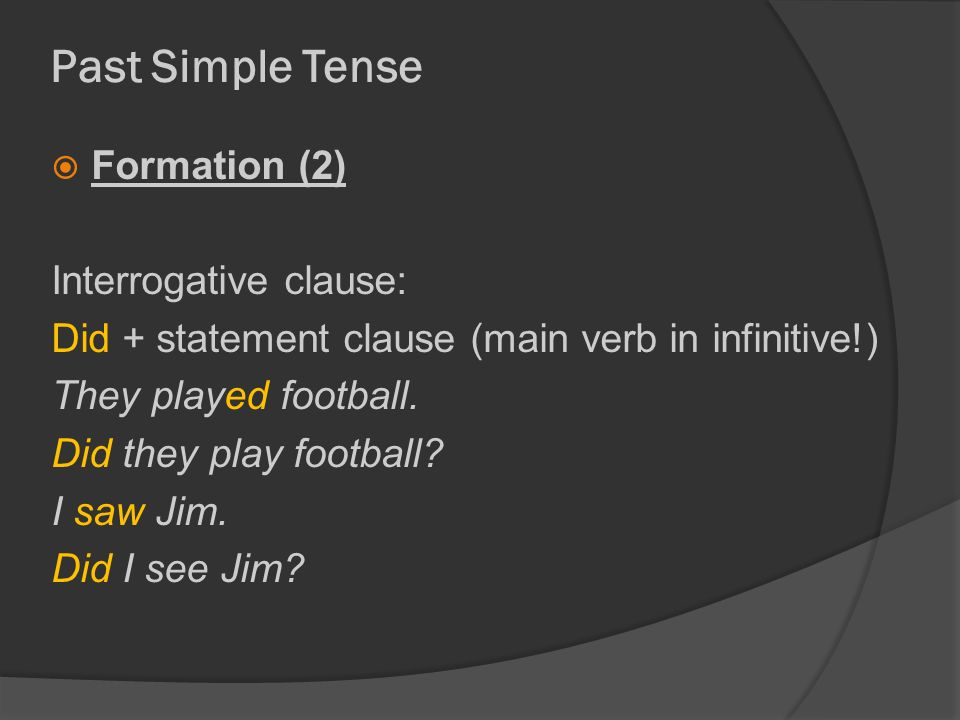 Past Simple Tense  Formation (2) Interrogative clause: Did + statement clause (main verb in infinitive!) They played football.