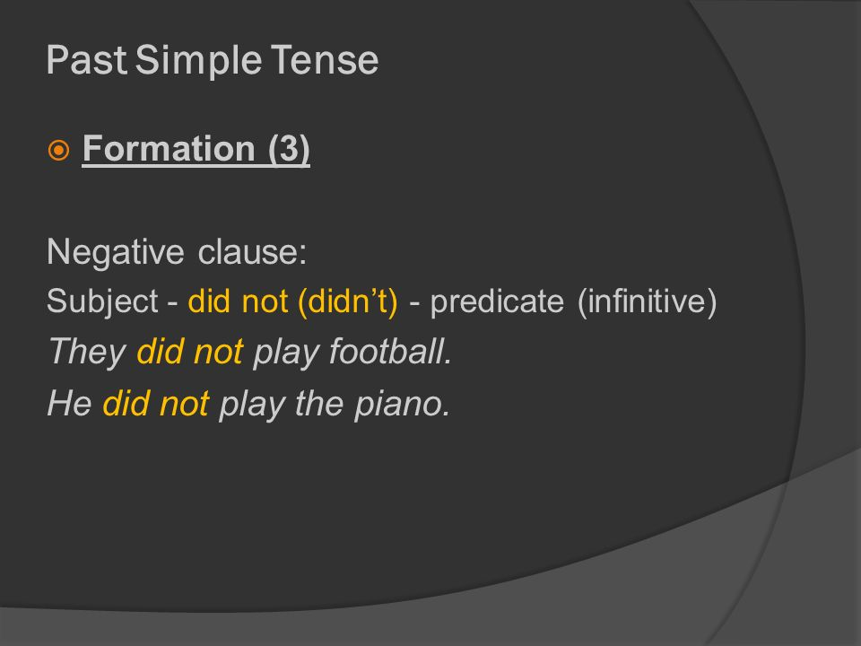 Past Simple Tense  Formation (3) Negative clause: Subject - did not (didn't) - predicate (infinitive) They did not play football.