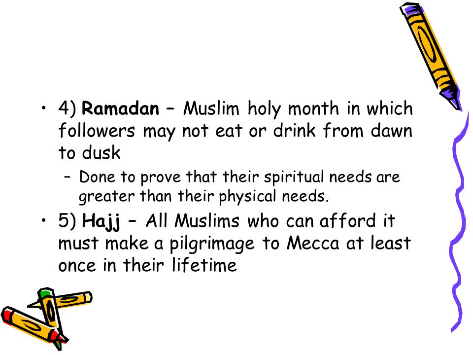 4) Ramadan – Muslim holy month in which followers may not eat or drink from dawn to dusk –Done to prove that their spiritual needs are greater than their physical needs.