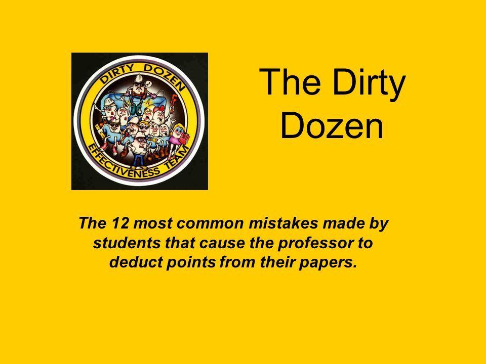 The Dirty Dozen The 12 most common mistakes made by students that cause the professor to deduct points from their papers.