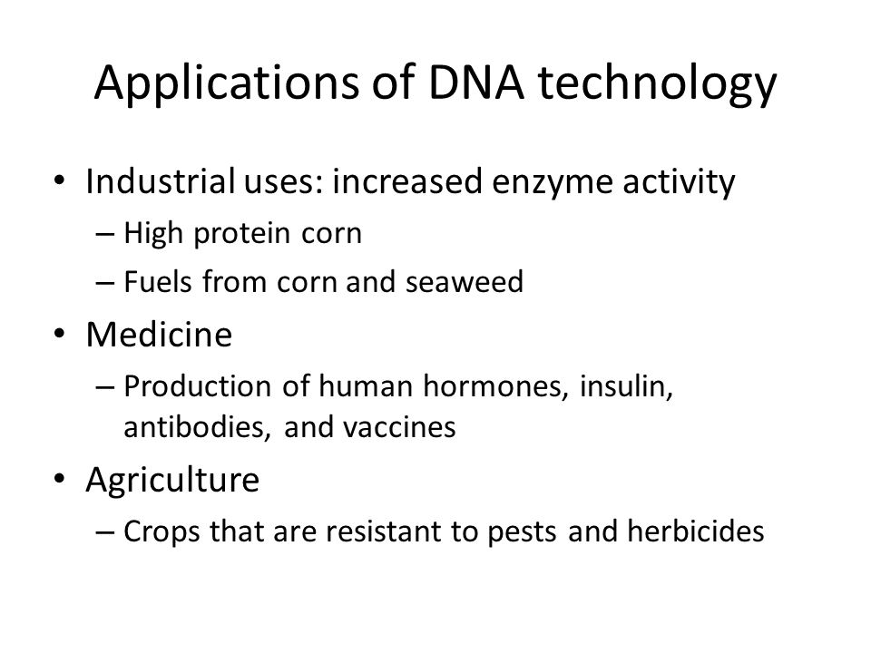 Applications of DNA technology Industrial uses: increased enzyme activity – High protein corn – Fuels from corn and seaweed Medicine – Production of human hormones, insulin, antibodies, and vaccines Agriculture – Crops that are resistant to pests and herbicides