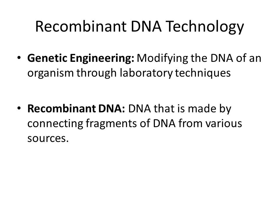 Recombinant DNA Technology Genetic Engineering: Modifying the DNA of an organism through laboratory techniques Recombinant DNA: DNA that is made by connecting fragments of DNA from various sources.