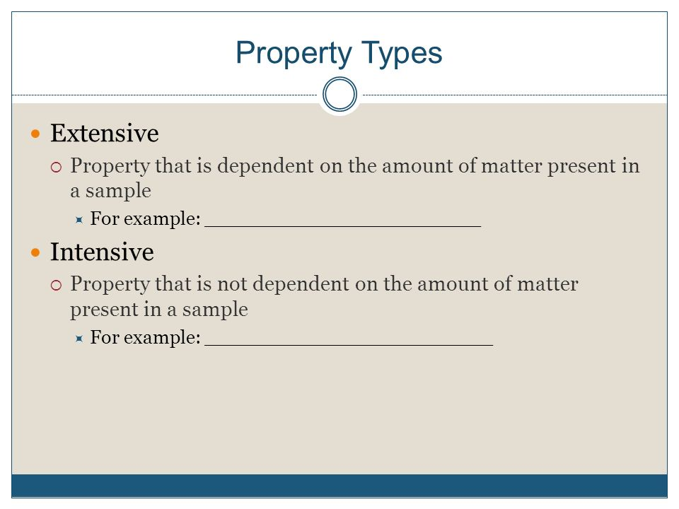 Property Types Extensive  Property that is dependent on the amount of matter present in a sample  For example: _______________________ Intensive  Property that is not dependent on the amount of matter present in a sample  For example: ________________________