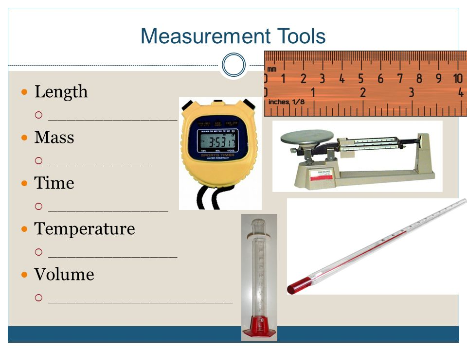 Measurement Tools Length  ______________ Mass  ___________ Time  _____________ Temperature  ______________ Volume  ____________________